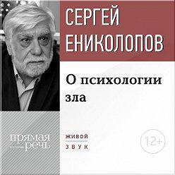 Сергей Ениколопов - Лекция «О психологии зла»