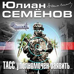 Юлиан Семенов - ТАСС уполномочен заявить