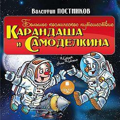 Валентин Постников - Большое космическое путешествие Карандаша и Самоделкина