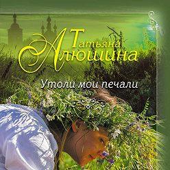 Татьяна Алюшина - Утоли мои печали