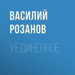 Василий Розанов - Уединенное