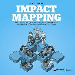 Гойко Аджич - Impact mapping: Как повысить эффективность программных продуктов и проектов по их разработке