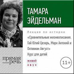 Тамара Эйдельман - Лекция «Сравнительные жизнеописания. Гай Юлий Цезарь, Марк Антоний и Октавиан Август»
