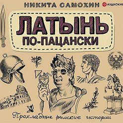 Никита Самохин - Латынь по-пацански. Прохладные римские истории