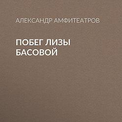 Александр Амфитеатров - Побег Лизы Басовой