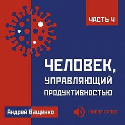 Андрей Ващенко - Человек, управляющий продуктивностью. Часть 4