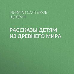 Михаил Салтыков-Щедрин - Рассказы детям из Древнего мира