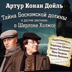 Артур Конан Дойл - Тайна Боскомской долины. 4 рассказа о Шерлоке Холмсе в аудиоспектаклях