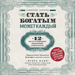 Саидмурод Давлатов - Стать богатым может каждый. 12 шагов к обретению финансовой стабильности