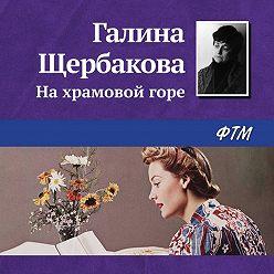 Галина Щербакова - На храмовой горе