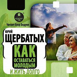 Юрий Щербатых - Как оставаться молодым и жить долго