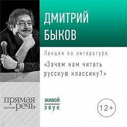 Дмитрий Быков - Лекция «Зачем нам читать русскую классику»