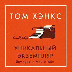 Том Хэнкс - Уникальный экземпляр: Истории о том о сём