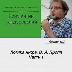 Константин Бандуровский - Лекция №7 «Логика мифа. В. Я. Пропп. Часть 1»