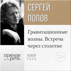 Сергей Попов - Лекция «Гравитационные волны. Встреча через столетие»