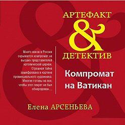 Елена Арсеньева - Компромат на Ватикан