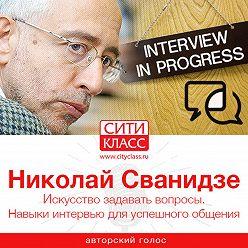 Николай Сванидзе - Искусство задавать вопросы. Навыки интервью для успешного общения