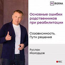 Руслан Молодцов - Основные ошибки родственников при реабилитации