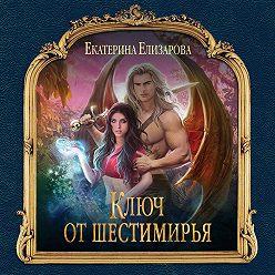 Екатерина Елизарова - Ключ от Шестимирья