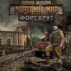 Кирилл Шарапов - Мёртвый мир. Форт Крут