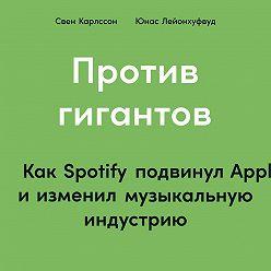 Свен Карлcсон - Против гигантов. Как Spotify подвинул Apple и изменил музыкальную индустрию