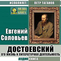 Евгений Соловьев - Достоевский. Его жизнь и литературная деятельность