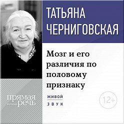 Татьяна Черниговская - Лекция «Мозг и его различия по половому признаку»