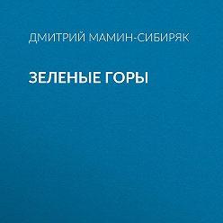 Дмитрий Мамин-Сибиряк - Зеленые горы