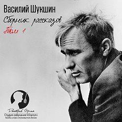 Василий Шукшин - Сборник рассказов. Том 1