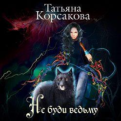 Татьяна Корсакова - Не буди ведьму