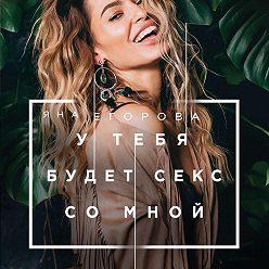 Яна Егорова - У тебя будет секс со мной
