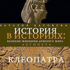 Наталия Басовская - Великие женщины древнего Египта. Царица Клеопатра