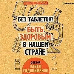 Павел Евдокименко - Без таблеток! Быть здоровым в нашей стране