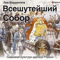 Лев Бердников - Всешутейший собор. Смеховая культура царской России