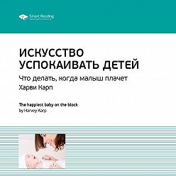 Smart Reading - Краткое содержание книги: Искусство успокаивать детей. Что делать, когда малыш плачет. Харви Карп