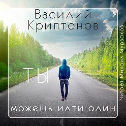 Василий Криптонов - Ты можешь идти один