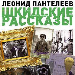 Леонид Пантелеев - Шкидские рассказы
