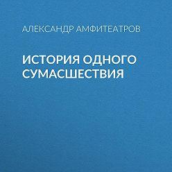 Александр Амфитеатров - История одного сумасшествия
