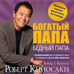Роберт Кийосаки - Богатый папа, бедный папа. Юбилейный выпуск к 20-летию издания