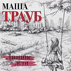 Маша Трауб - Лишние дети