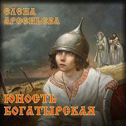 Елена Арсеньева - Юность богатырская