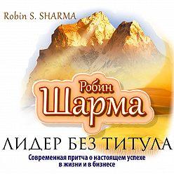 Робин Шарма - Лидер без титула. Современная притча о настоящем успехе в жизни и в бизнесе
