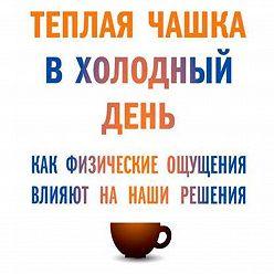 Тальма Лобель - Теплая чашка в холодный день. Как физические ощущения влияют на наши решения