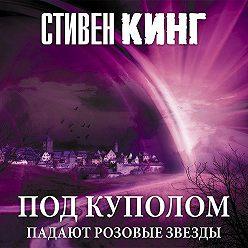 Стивен Кинг - Под Куполом. Том 1. Падают розовые звезды