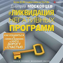 Дмитрий Московцев - Ликвидация негативных программ. Как избавиться от «сорняков» мышления и найти дорогу к счастью