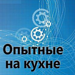 Евгений Плешивцев - Редкие, архивные записи подкаста «Опытные на кухне». Часть 2