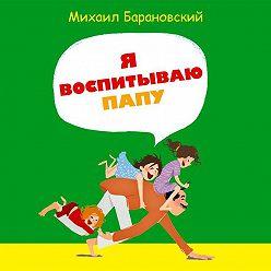 Михаил Барановский - Я воспитываю папу