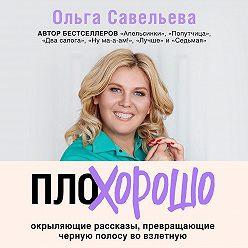 Ольга Савельева - ПлоХорошо. Окрыляющие рассказы, превращающие черную полосу во взлетную