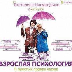 Екатерина Нигматулина - Взрослая психология. 11 простых правил жизни