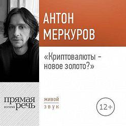 Антон Меркуров - Лекция «Криптовалюты – новое золото»